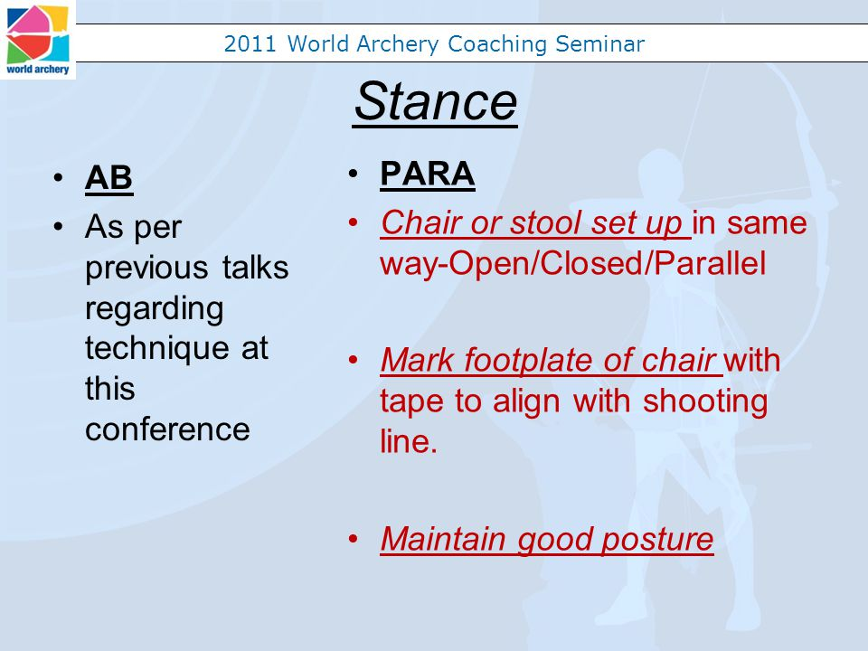 2011 World Archery Coaching Seminar Stance AB As per previous talks regarding technique at this conference PARA Chair or stool set up in same way-Open/Closed/Parallel Mark footplate of chair with tape to align with shooting line.