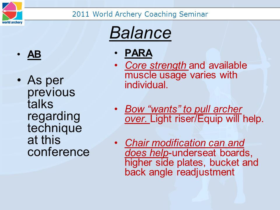 2011 World Archery Coaching Seminar Balance AB As per previous talks regarding technique at this conference PARA Core strength and available muscle usage varies with individual.