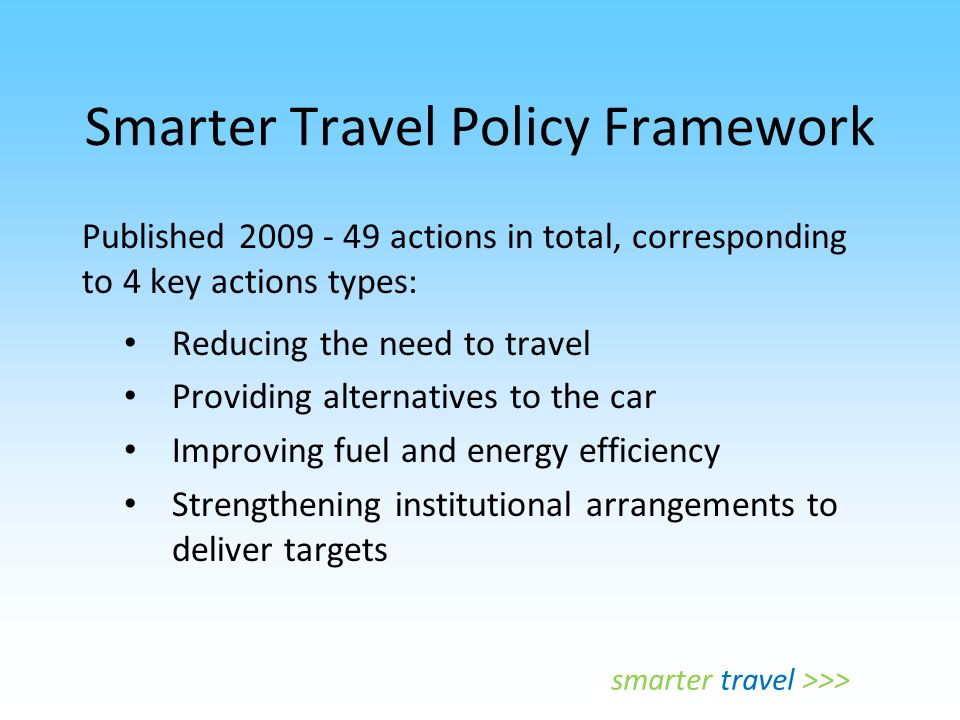 Smarter Travel Policy Framework Published 2009 - 49 actions in total, corresponding to 4 key actions types: Reducing the need to travel Providing alte
