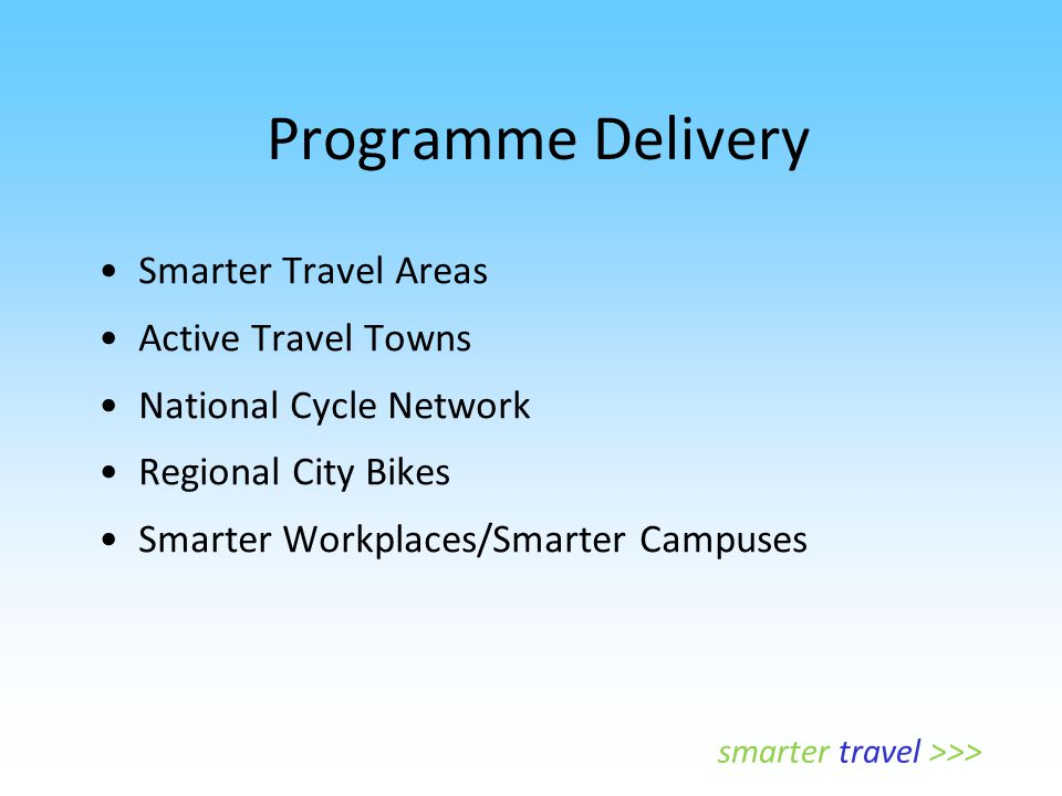 Programme Delivery Smarter Travel Areas Active Travel Towns National Cycle Network Regional City Bikes Smarter Workplaces/Smarter Campuses smarter tra