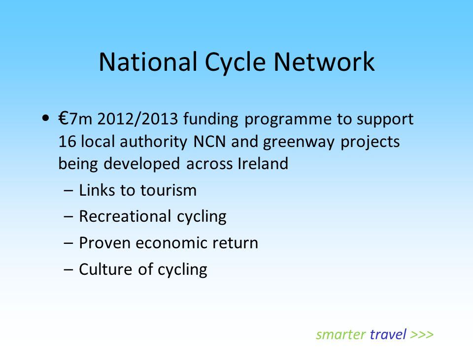 National Cycle Network € 7m 2012/2013 funding programme to support 16 local authority NCN and greenway projects being developed across Ireland –Links