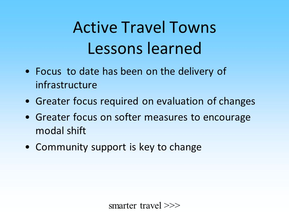 Active Travel Towns Lessons learned Focus to date has been on the delivery of infrastructure Greater focus required on evaluation of changes Greater f