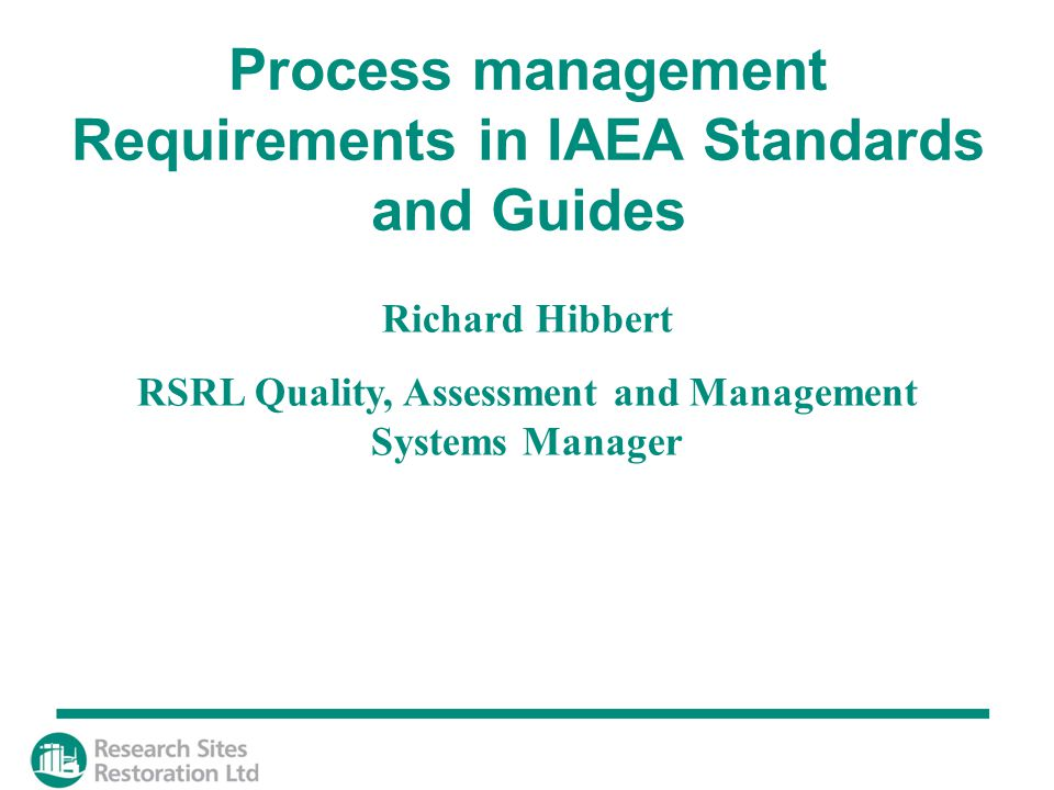 Richard Hibbert RSRL Quality, Assessment and Management Systems Manager Process management Requirements in IAEA Standards and Guides