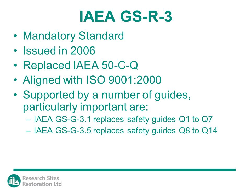 IAEA GS-R-3 Mandatory Standard Issued in 2006 Replaced IAEA 50-C-Q Aligned with ISO 9001:2000 Supported by a number of guides, particularly important are: –IAEA GS-G-3.1 replaces safety guides Q1 to Q7 –IAEA GS-G-3.5 replaces safety guides Q8 to Q14