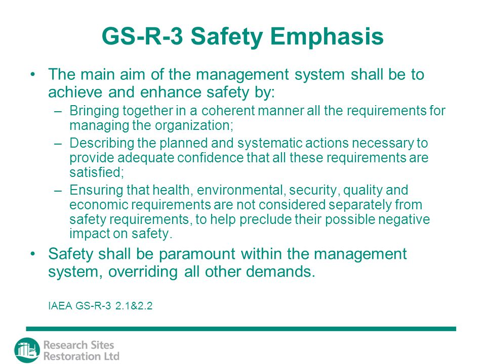GS-R-3 Safety Emphasis The main aim of the management system shall be to achieve and enhance safety by: –Bringing together in a coherent manner all the requirements for managing the organization; –Describing the planned and systematic actions necessary to provide adequate confidence that all these requirements are satisfied; –Ensuring that health, environmental, security, quality and economic requirements are not considered separately from safety requirements, to help preclude their possible negative impact on safety.