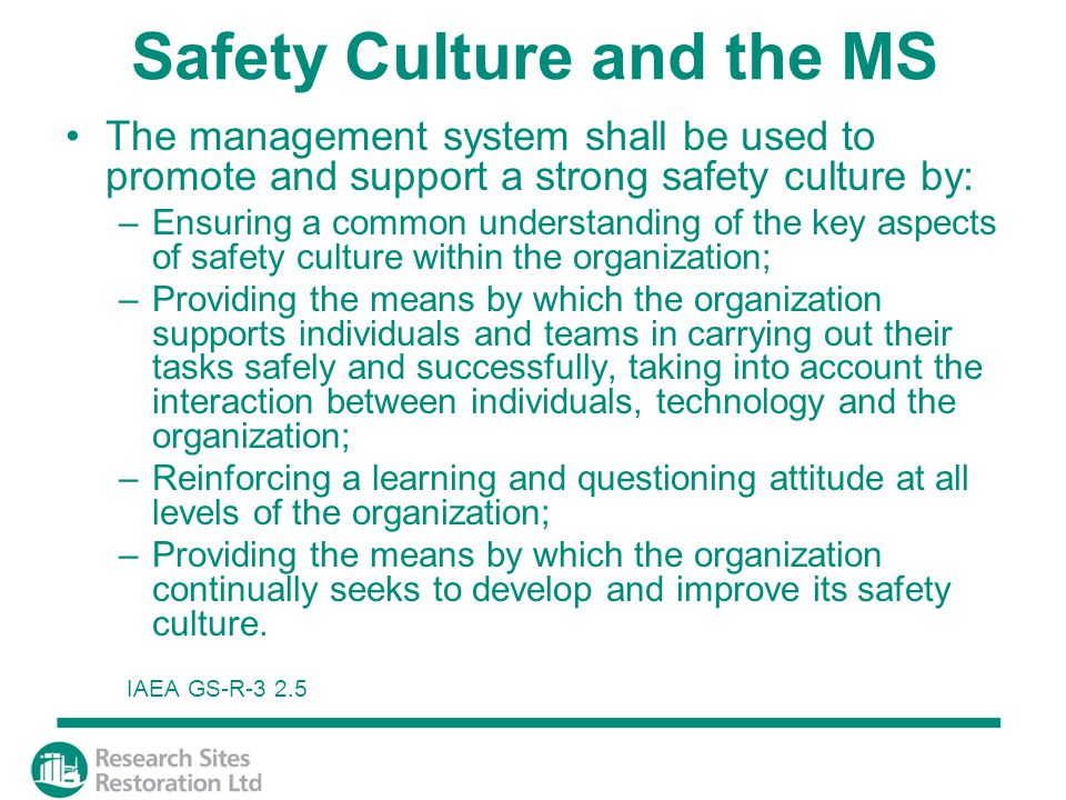 Safety Culture and the MS The management system shall be used to promote and support a strong safety culture by: –Ensuring a common understanding of the key aspects of safety culture within the organization; –Providing the means by which the organization supports individuals and teams in carrying out their tasks safely and successfully, taking into account the interaction between individuals, technology and the organization; –Reinforcing a learning and questioning attitude at all levels of the organization; –Providing the means by which the organization continually seeks to develop and improve its safety culture.