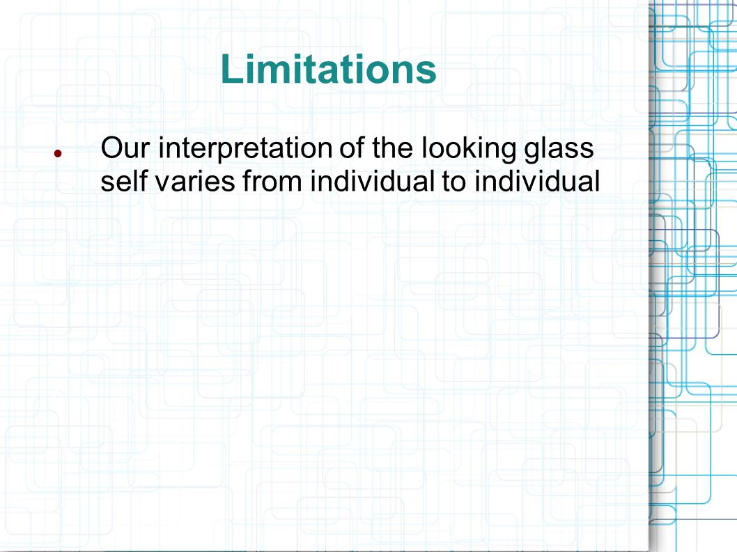 Limitations Our interpretation of the looking glass self varies from individual to individual