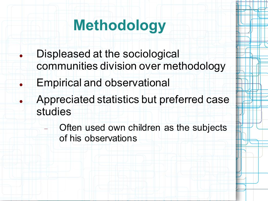 Methodology Displeased at the sociological communities division over methodology Empirical and observational Appreciated statistics but preferred case studies  Often used own children as the subjects of his observations