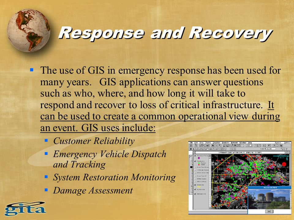 Response and Recovery  The use of GIS in emergency response has been used for many years. GIS applications can answer questions such as who, where, a