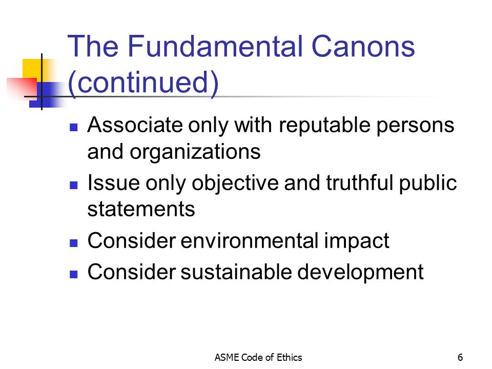 ASME Code of Ethics6 The Fundamental Canons (continued) Associate only with reputable persons and organizations Issue only objective and truthful public statements Consider environmental impact Consider sustainable development