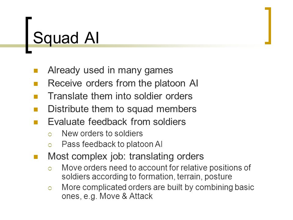 Squad AI Already used in many games Receive orders from the platoon AI Translate them into soldier orders Distribute them to squad members Evaluate feedback from soldiers  New orders to soldiers  Pass feedback to platoon AI Most complex job: translating orders  Move orders need to account for relative positions of soldiers according to formation, terrain, posture  More complicated orders are built by combining basic ones, e.g.