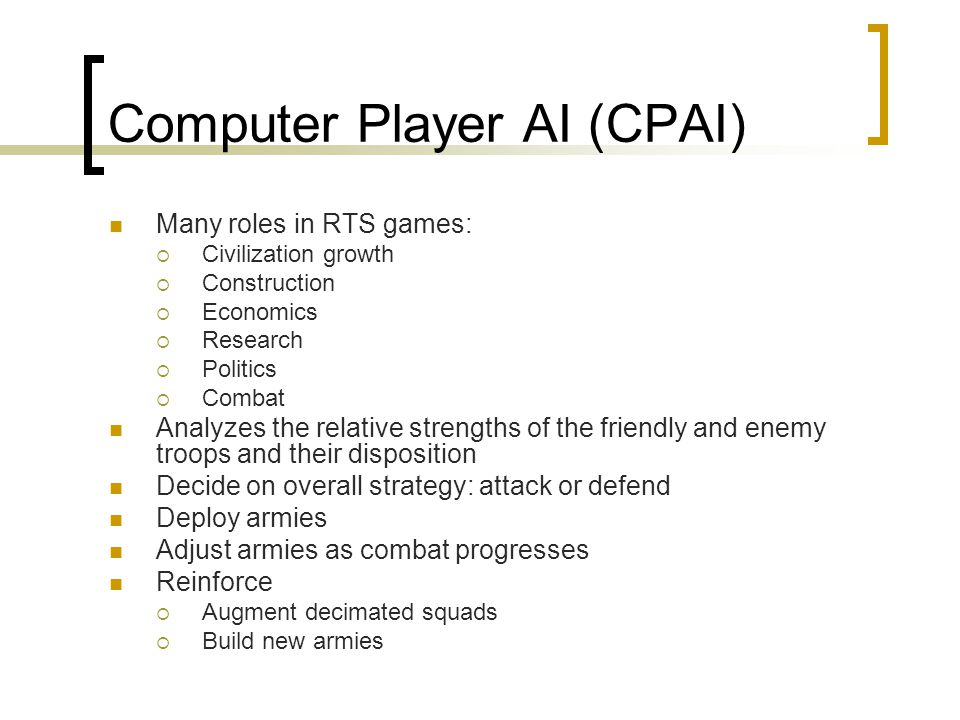 Computer Player AI (CPAI) Many roles in RTS games:  Civilization growth  Construction  Economics  Research  Politics  Combat Analyzes the relative strengths of the friendly and enemy troops and their disposition Decide on overall strategy: attack or defend Deploy armies Adjust armies as combat progresses Reinforce  Augment decimated squads  Build new armies