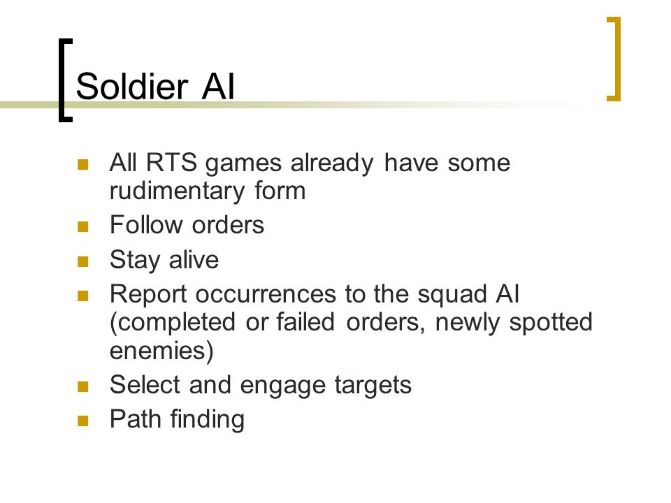Soldier AI All RTS games already have some rudimentary form Follow orders Stay alive Report occurrences to the squad AI (completed or failed orders, newly spotted enemies) Select and engage targets Path finding
