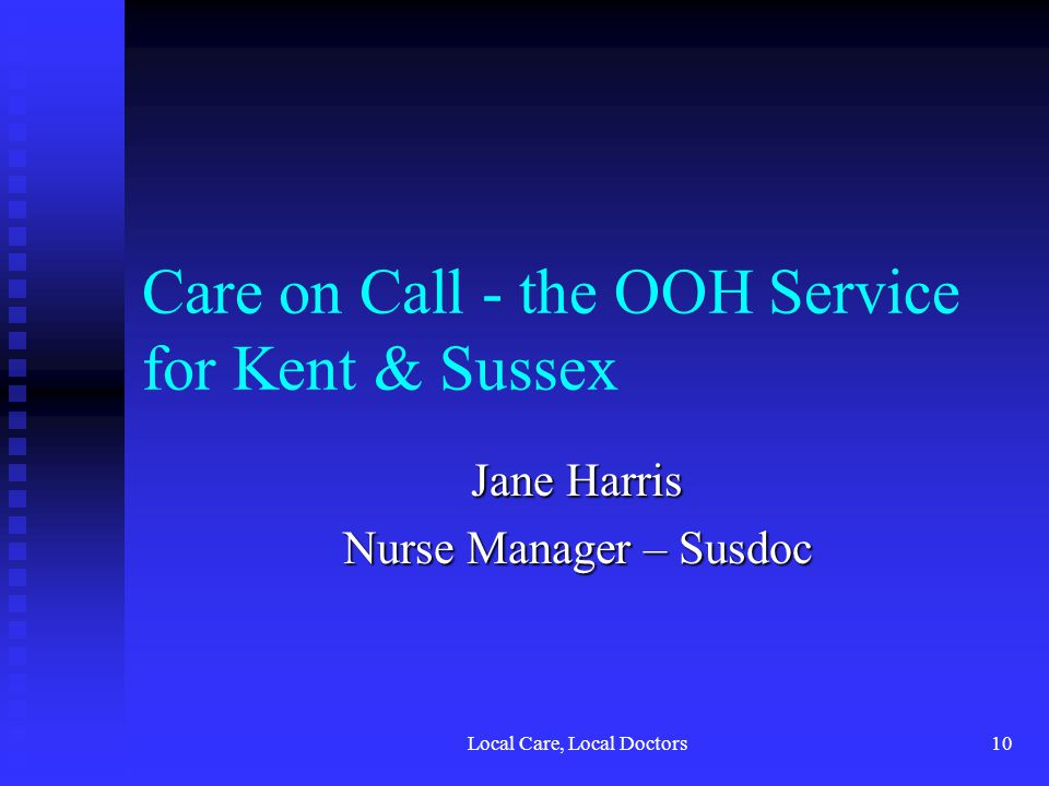 Local Care, Local Doctors10 Care on Call - the OOH Service for Kent & Sussex Jane Harris Nurse Manager – Susdoc