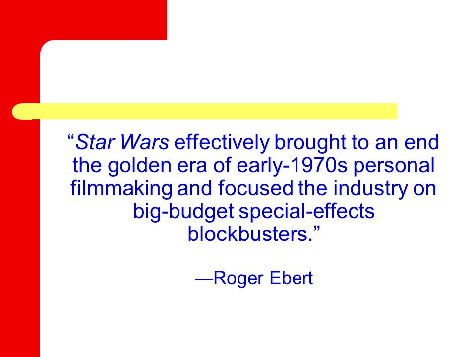 Star Wars effectively brought to an end the golden era of early-1970s personal filmmaking and focused the industry on big-budget special-effects blockbusters. —Roger Ebert