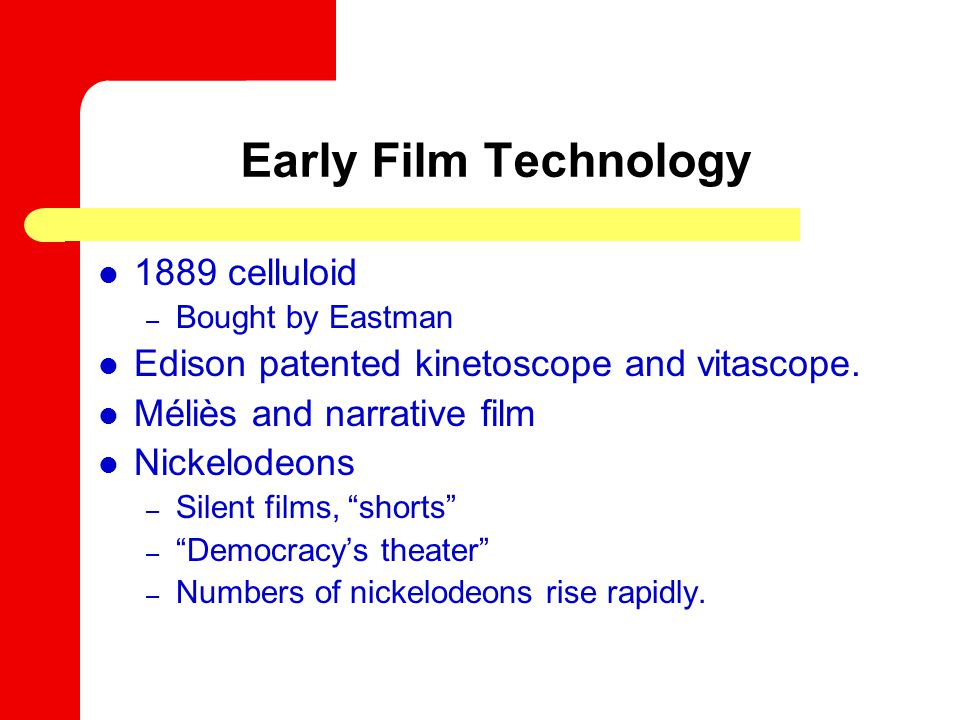 Early Film Technology 1889 celluloid – Bought by Eastman Edison patented kinetoscope and vitascope.