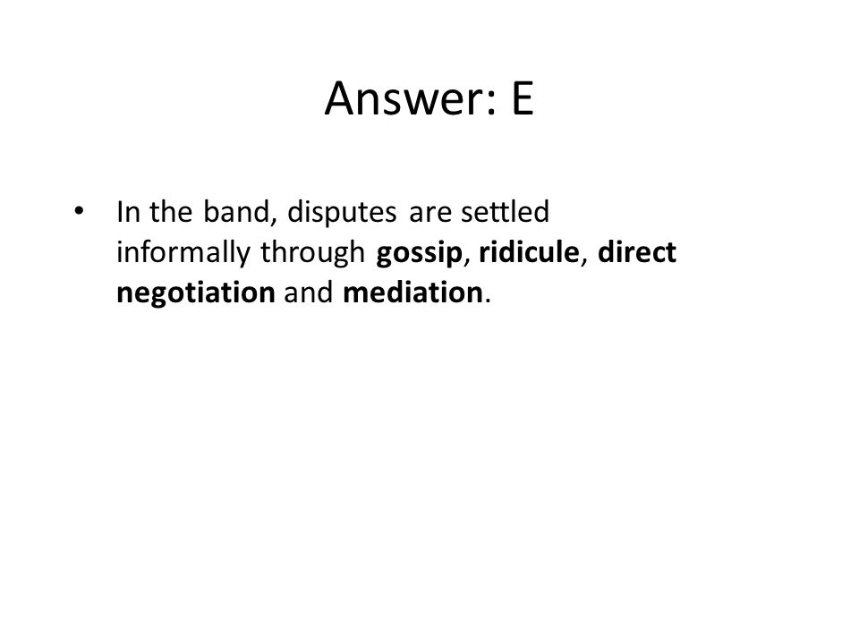 Answer: E In the band, disputes are settled informally through gossip, ridicule, direct negotiation and mediation.