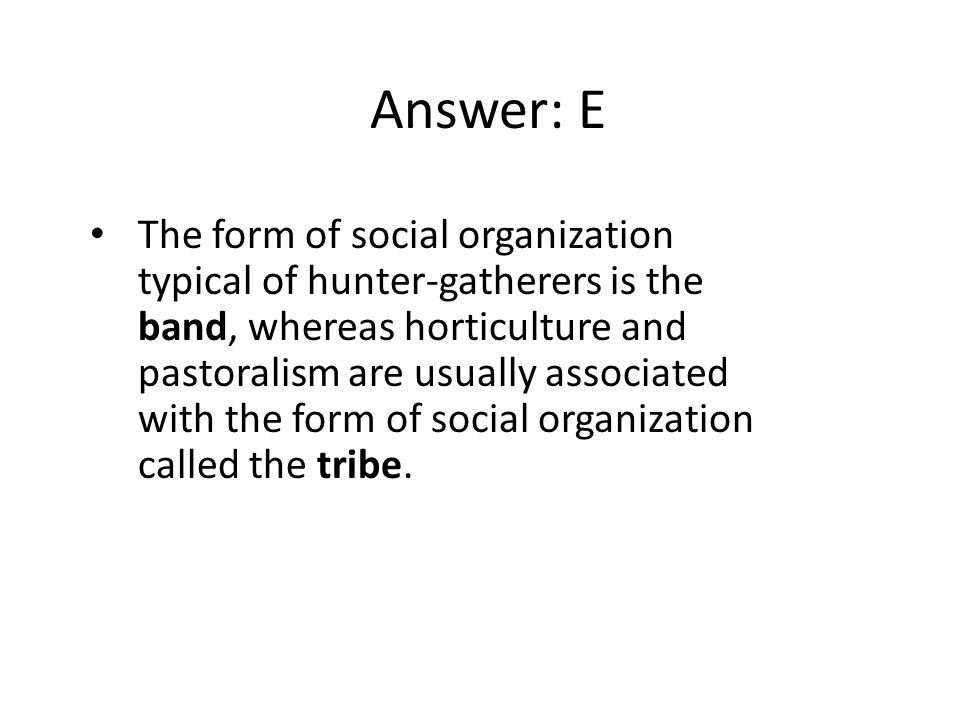 Answer: E The form of social organization typical of hunter-gatherers is the band, whereas horticulture and pastoralism are usually associated with th