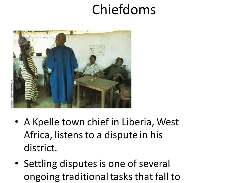 Chiefdoms A Kpelle town chief in Liberia, West Africa, listens to a dispute in his district. Settling disputes is one of several ongoing traditional t