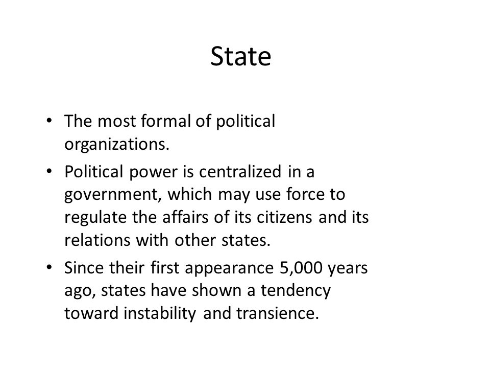 State The most formal of political organizations. Political power is centralized in a government, which may use force to regulate the affairs of its c