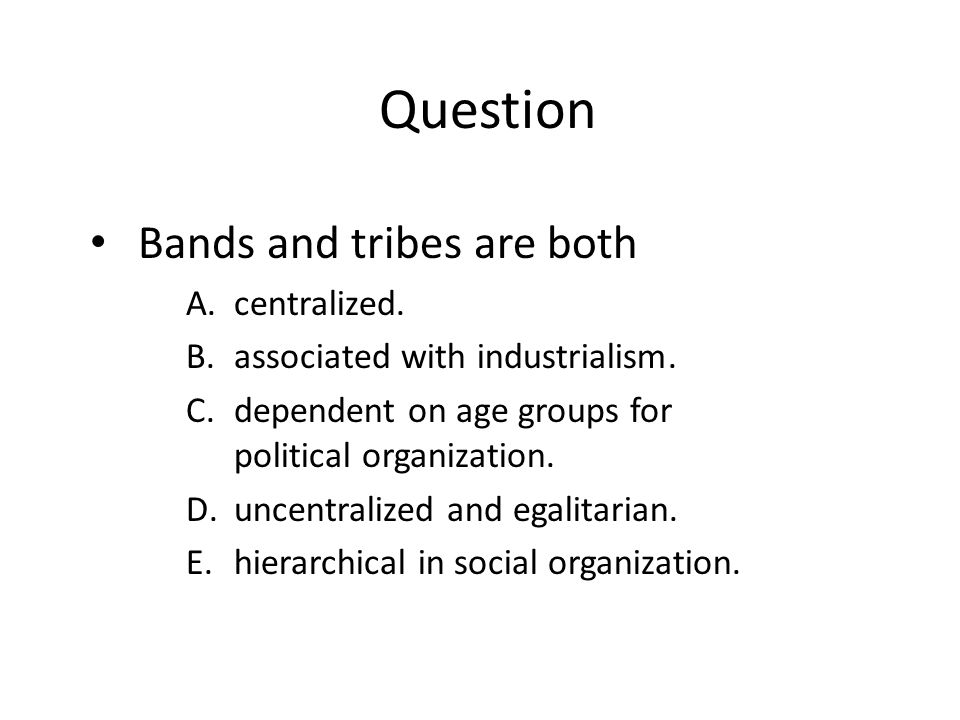 Question Bands and tribes are both A.centralized. B.associated with industrialism. C.dependent on age groups for political organization. D.uncentraliz