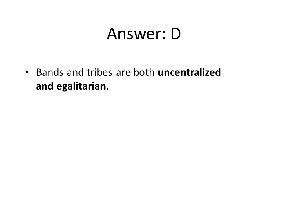 Answer: D Bands and tribes are both uncentralized and egalitarian.