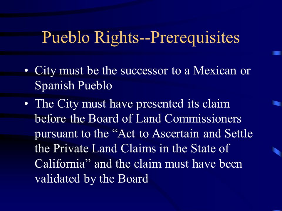 Pueblo Rights--Prerequisites City must be the successor to a Mexican or Spanish Pueblo The City must have presented its claim before the Board of Land