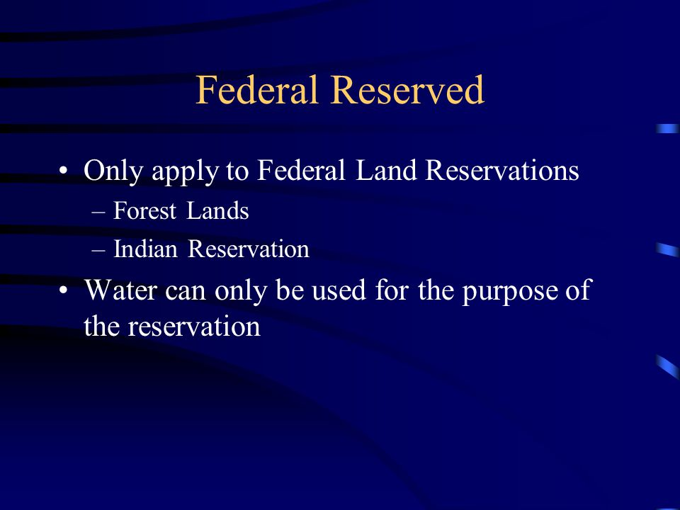 Federal Reserved Only apply to Federal Land Reservations –Forest Lands –Indian Reservation Water can only be used for the purpose of the reservation