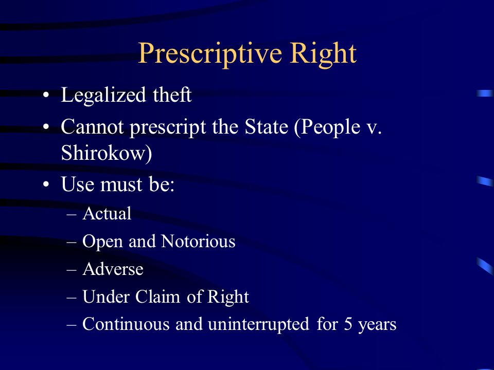 Prescriptive Right Legalized theft Cannot prescript the State (People v. Shirokow) Use must be: –Actual –Open and Notorious –Adverse –Under Claim of R