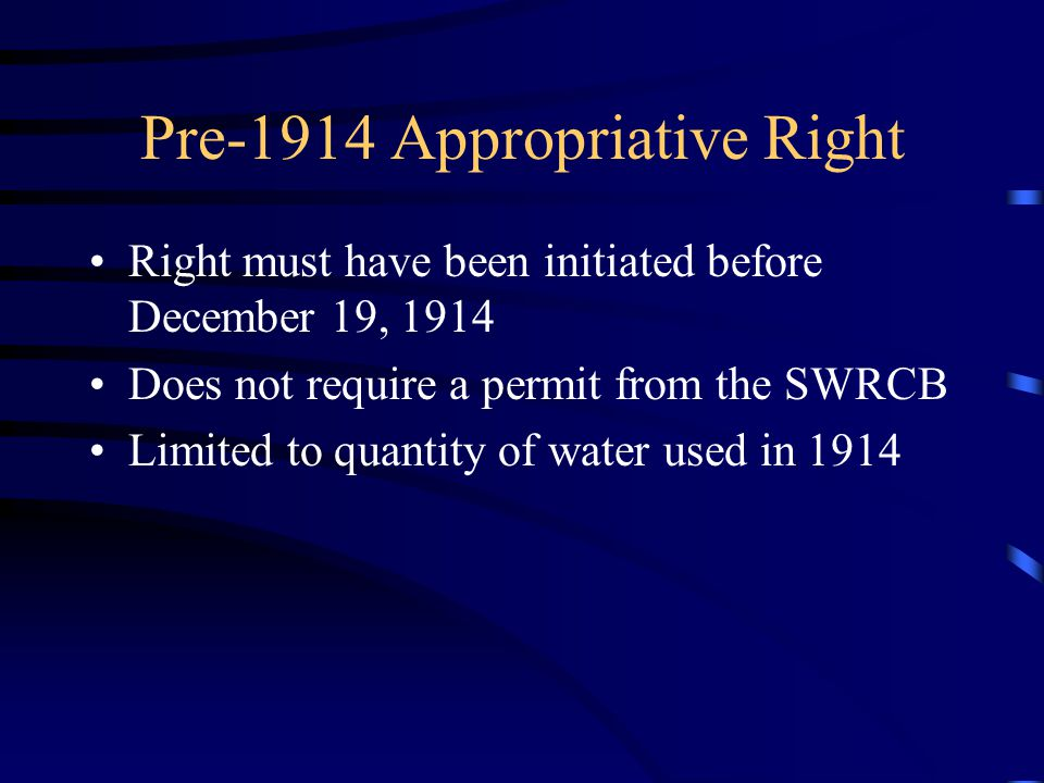 Pre-1914 Appropriative Right Right must have been initiated before December 19, 1914 Does not require a permit from the SWRCB Limited to quantity of w