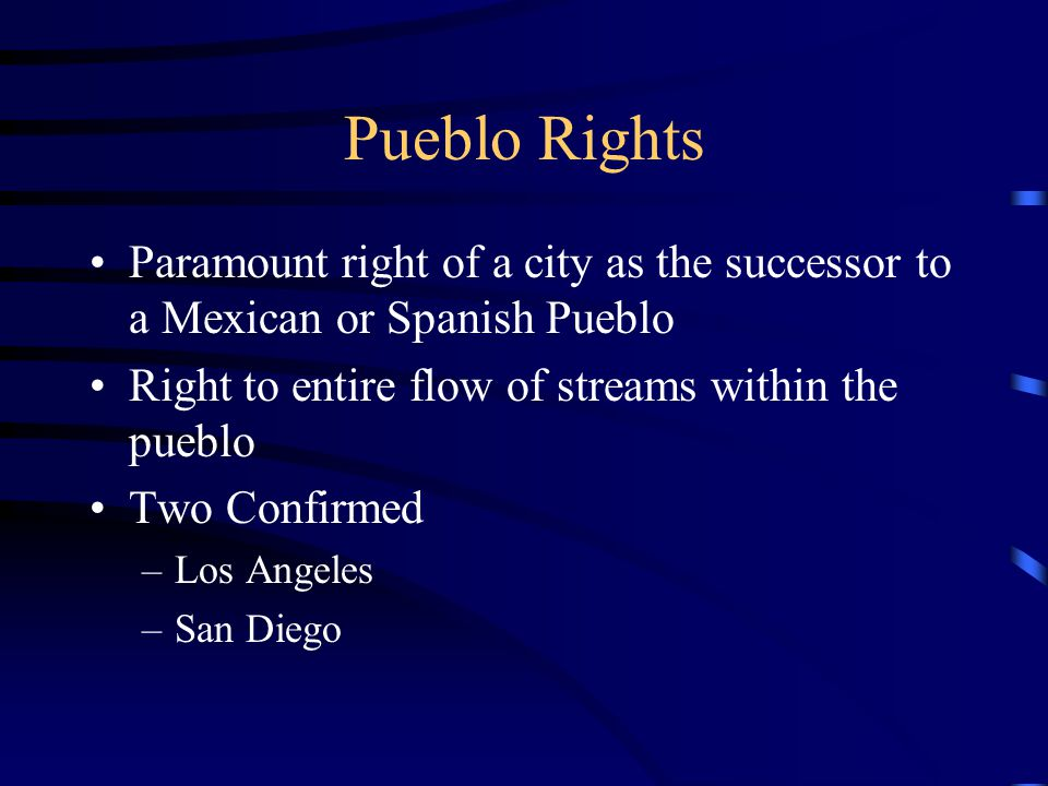 Pueblo Rights Paramount right of a city as the successor to a Mexican or Spanish Pueblo Right to entire flow of streams within the pueblo Two Confirme