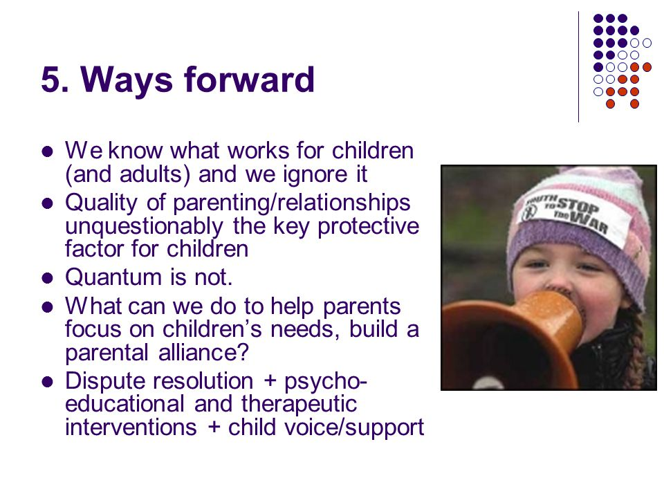 5. Ways forward We know what works for children (and adults) and we ignore it Quality of parenting/relationships unquestionably the key protective fac