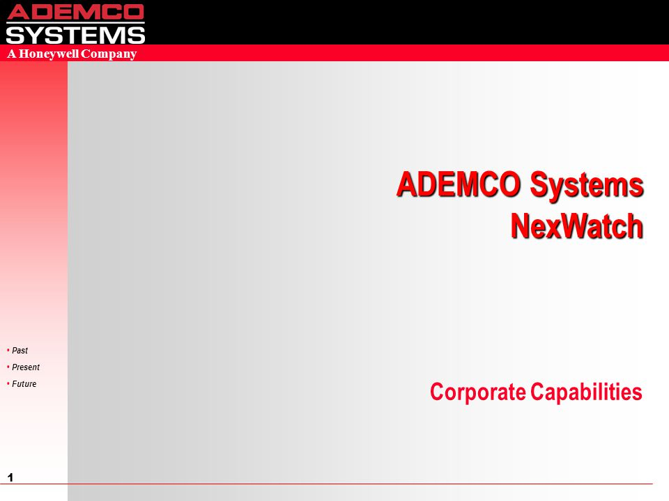 1 Past Present Future A Honeywell Company Corporate Capabilities ADEMCO Systems NexWatch