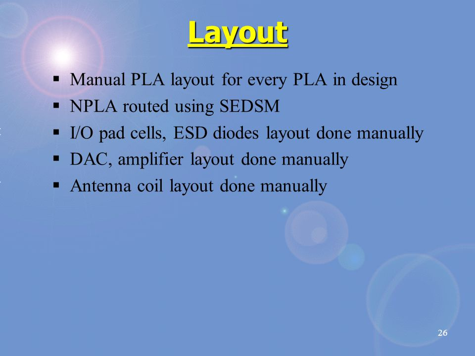 26 Layout  Manual PLA layout for every PLA in design  NPLA routed using SEDSM  I/O pad cells, ESD diodes layout done manually  DAC, amplifier layout done manually  Antenna coil layout done manually