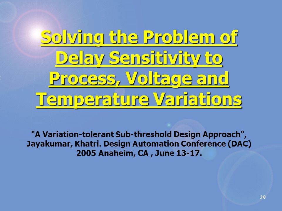 39 Solving the Problem of Delay Sensitivity to Process, Voltage and Temperature Variations Solving the Problem of Delay Sensitivity to Process, Voltage and Temperature Variations A Variation-tolerant Sub-threshold Design Approach , Jayakumar, Khatri.