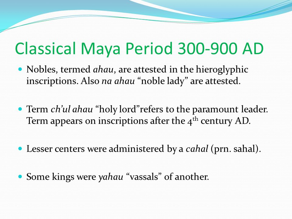 "Classical Maya Period 300-900 AD Nobles, termed ahau, are attested in the hieroglyphic inscriptions. Also na ahau ""noble lady"" are attested. Term ch'u"