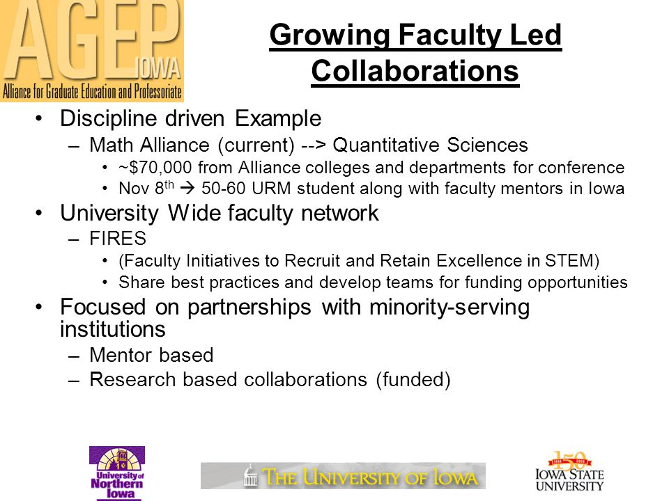 Growing Faculty Led Collaborations Discipline driven Example –Math Alliance (current) --> Quantitative Sciences ~$70,000 from Alliance colleges and departments for conference Nov 8 th  50-60 URM student along with faculty mentors in Iowa University Wide faculty network –FIRES (Faculty Initiatives to Recruit and Retain Excellence in STEM) Share best practices and develop teams for funding opportunities Focused on partnerships with minority-serving institutions –Mentor based –Research based collaborations (funded)