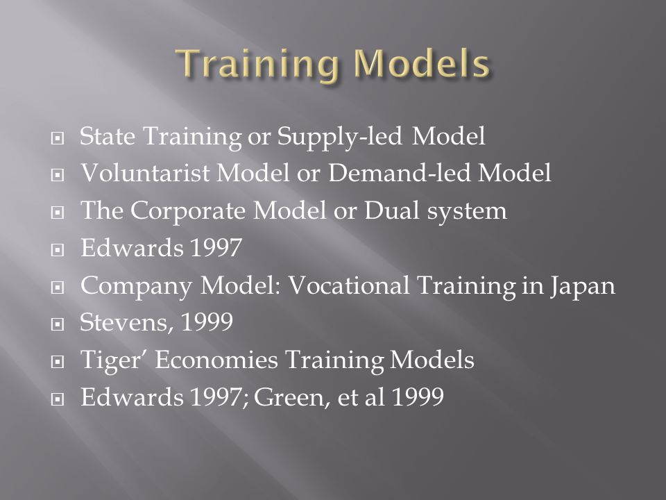  State Training or Supply-led Model  Voluntarist Model or Demand-led Model  The Corporate Model or Dual system  Edwards 1997  Company Model: Voca