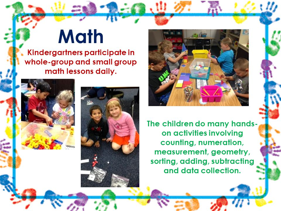 Math Kindergartners participate in whole-group and small group math lessons daily. The children do many hands- on activities involving counting, numer