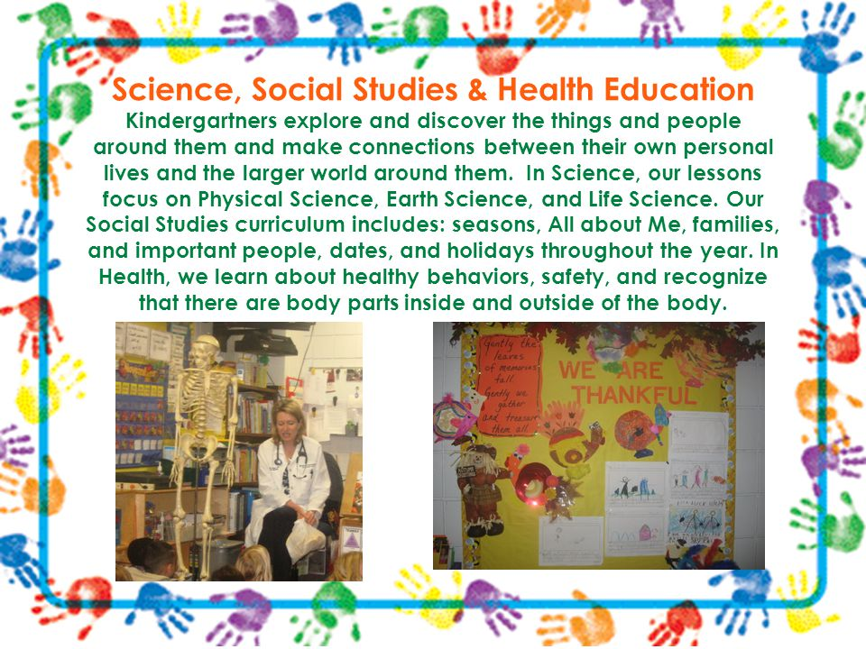 Science, Social Studies & Health Education Kindergartners explore and discover the things and people around them and make connections between their ow