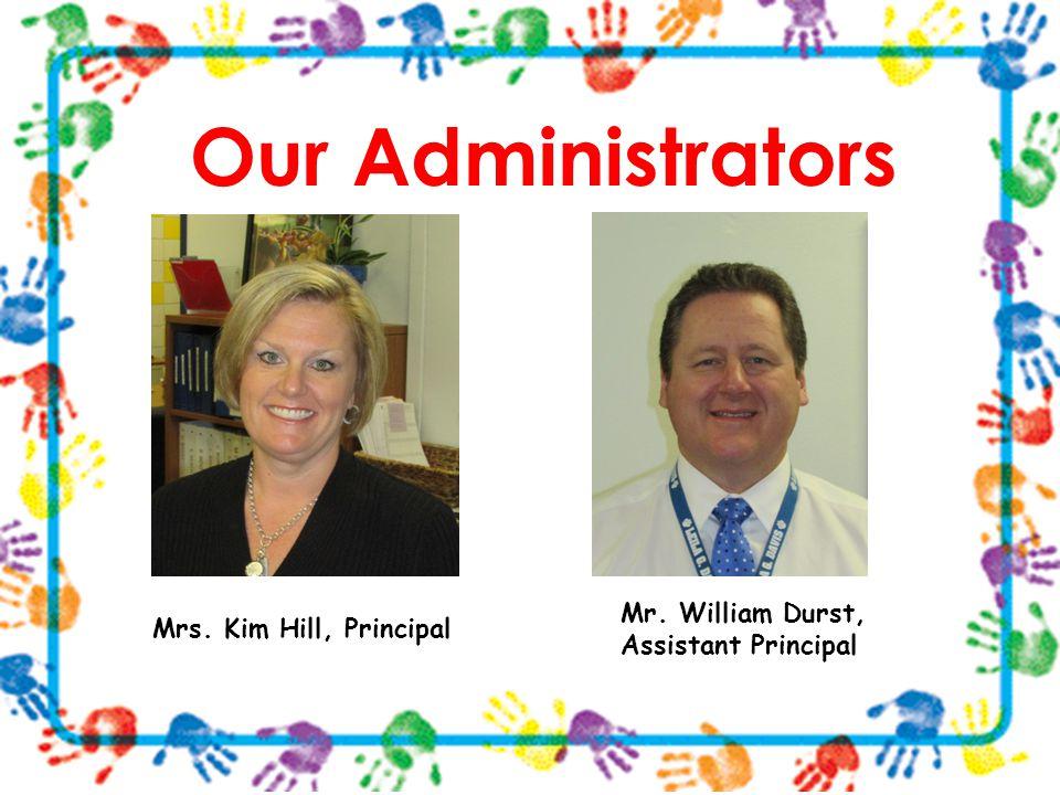 Our Administrators Mrs. Kim Hill, Principal Mr. William Durst, Assistant Principal