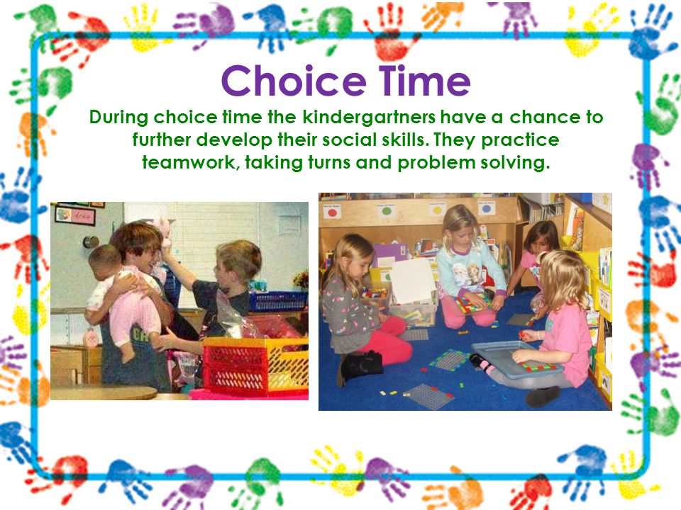 Choice Time During choice time the kindergartners have a chance to further develop their social skills. They practice teamwork, taking turns and probl