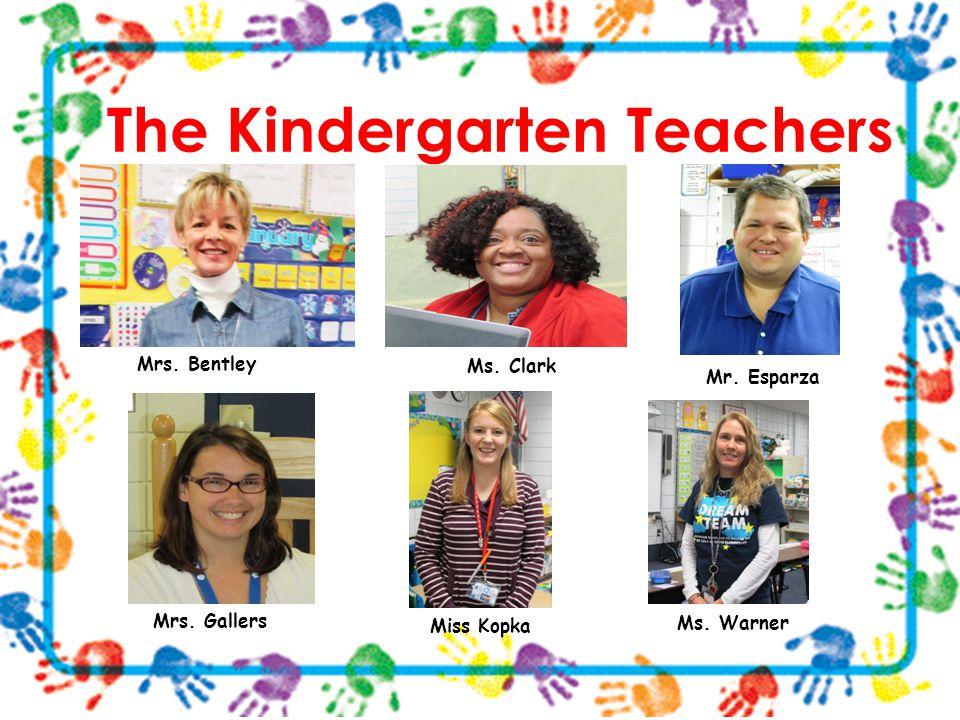 The Kindergarten Teachers Mrs. Bentley Ms. Clark Mr. Esparza Miss Kopka Ms. Warner Mrs. Gallers