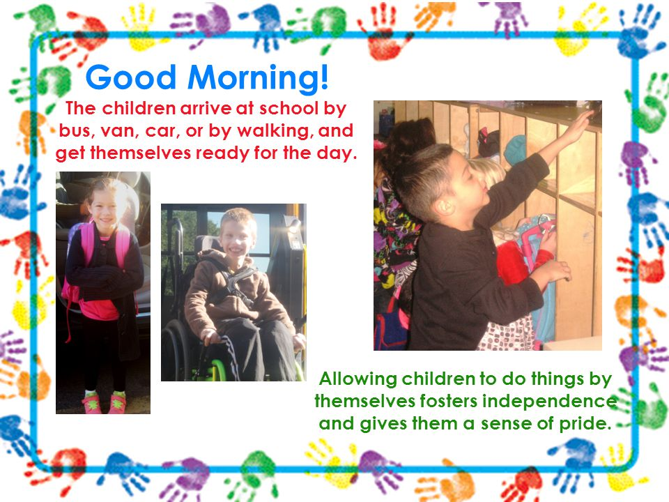Good Morning! The children arrive at school by bus, van, car, or by walking, and get themselves ready for the day. Allowing children to do things by t