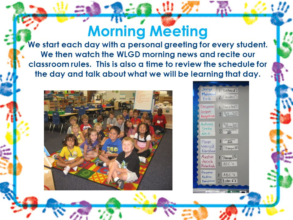 Morning Meeting We start each day with a personal greeting for every student. We then watch the WLGD morning news and recite our classroom rules. This