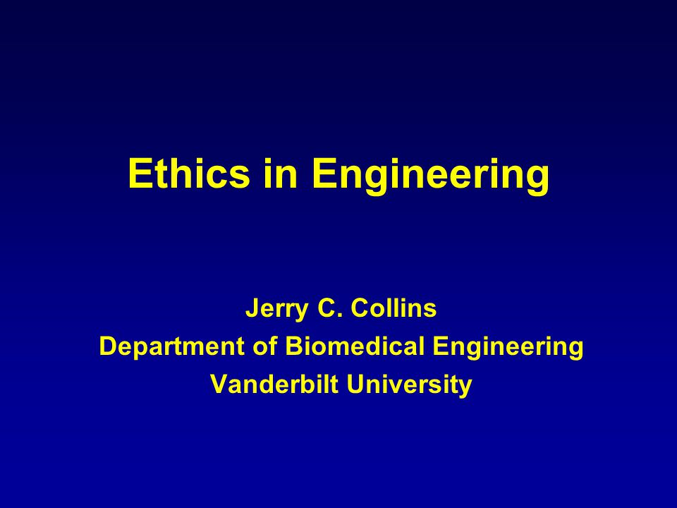 Ethics in Engineering Jerry C. Collins Department of Biomedical Engineering Vanderbilt University