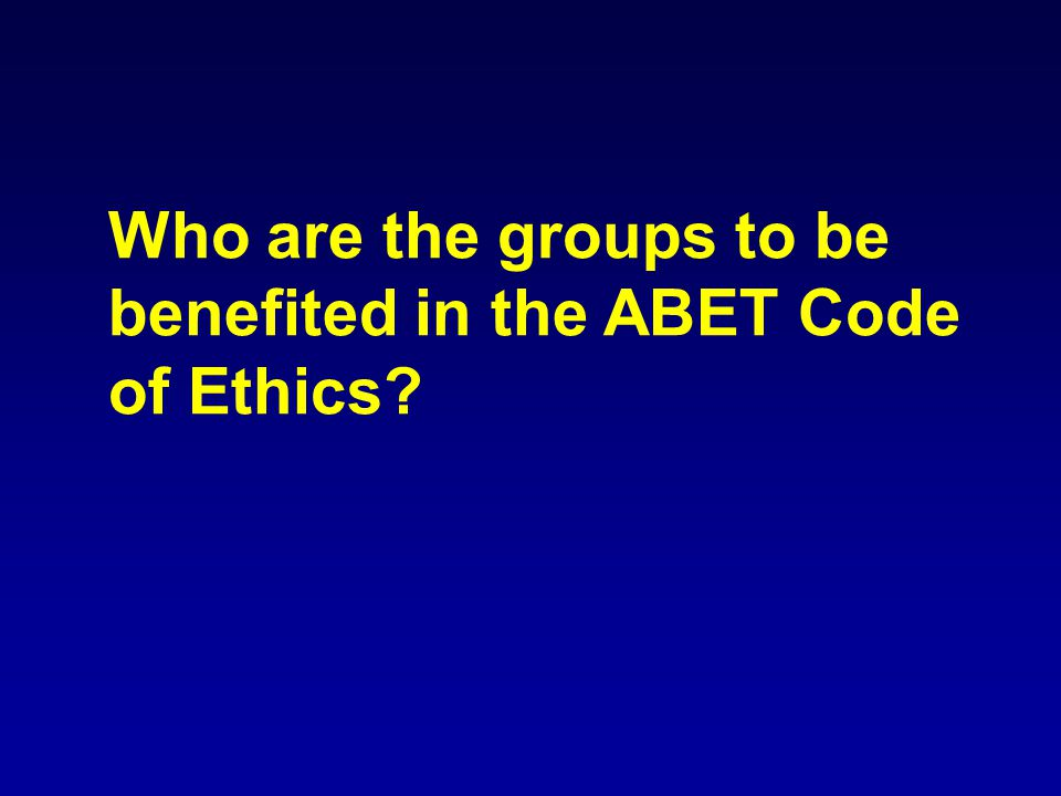 Who are the groups to be benefited in the ABET Code of Ethics