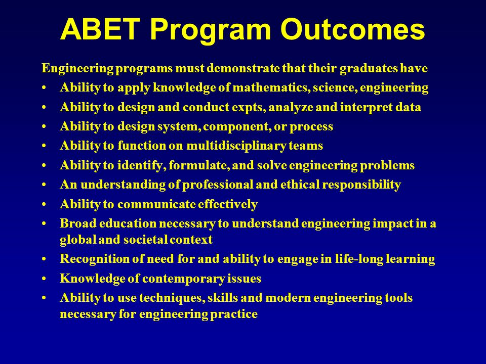 ABET Program Outcomes Engineering programs must demonstrate that their graduates have Ability to apply knowledge of mathematics, science, engineering Ability to design and conduct expts, analyze and interpret data Ability to design system, component, or process Ability to function on multidisciplinary teams Ability to identify, formulate, and solve engineering problems An understanding of professional and ethical responsibility Ability to communicate effectively Broad education necessary to understand engineering impact in a global and societal context Recognition of need for and ability to engage in life-long learning Knowledge of contemporary issues Ability to use techniques, skills and modern engineering tools necessary for engineering practice