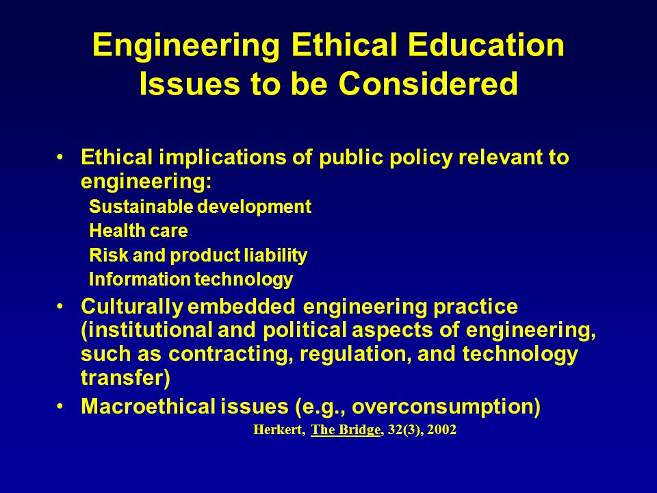 Engineering Ethical Education Issues to be Considered Ethical implications of public policy relevant to engineering: Sustainable development Health care Risk and product liability Information technology Culturally embedded engineering practice (institutional and political aspects of engineering, such as contracting, regulation, and technology transfer) Macroethical issues (e.g., overconsumption) Herkert, The Bridge, 32(3), 2002