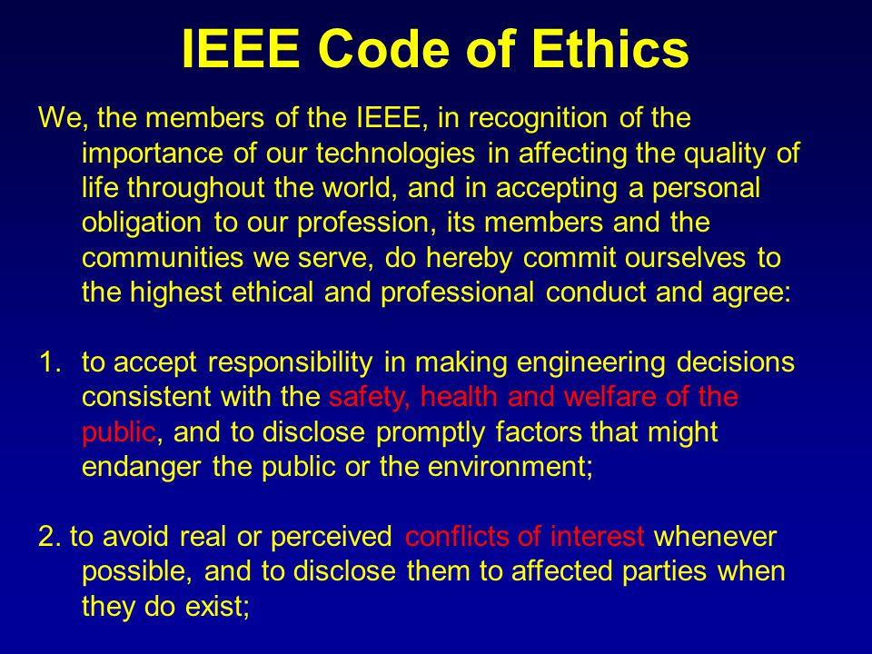IEEE Code of Ethics We, the members of the IEEE, in recognition of the importance of our technologies in affecting the quality of life throughout the world, and in accepting a personal obligation to our profession, its members and the communities we serve, do hereby commit ourselves to the highest ethical and professional conduct and agree: 1.to accept responsibility in making engineering decisions consistent with the safety, health and welfare of the public, and to disclose promptly factors that might endanger the public or the environment; 2.
